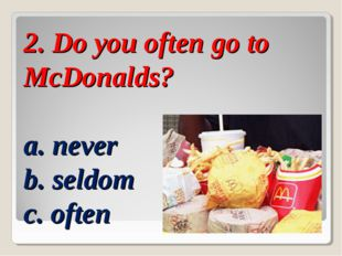 2. Do you often go to McDonalds? a. never b. seldom c. often