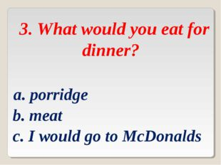 3. What would you eat for dinner? a. porridge b. meat c. I would go to McDon