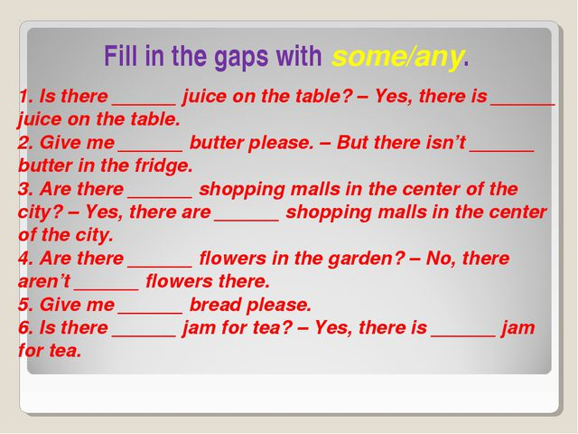 Fill in the gaps with some/any. 1. Is there ______ juice on the table? – Yes,...