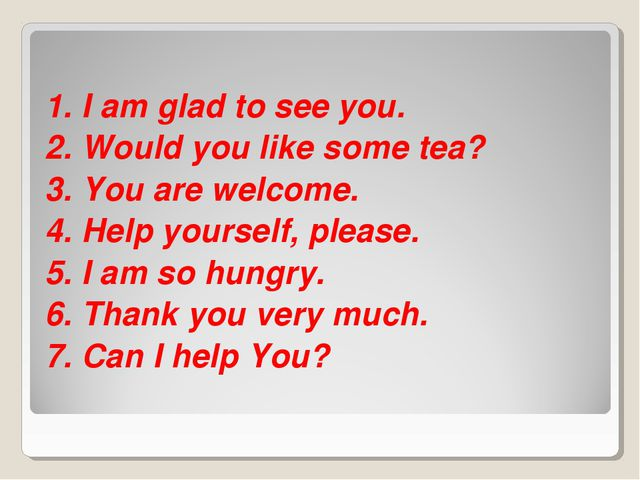 1. I am glad to see you. 2. Would you like some tea? 3. You are welcome. 4. H...