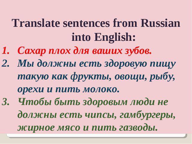Translate sentences from Russian into English: Сахар плох для ваших зубов. М...