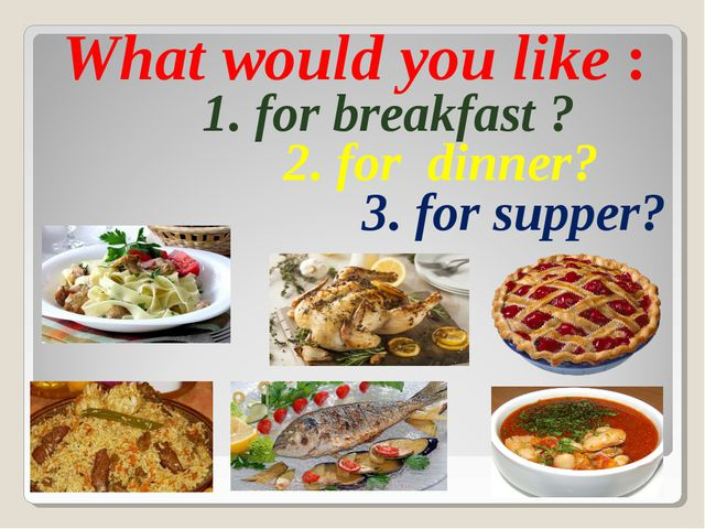 What would you like : 1. for breakfast ? 2. for dinner? 3. for supper?