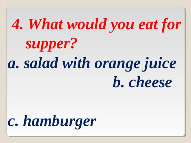 4. What would you eat for supper? a. salad with orange juice b. cheese c. ha...