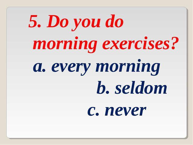 5. Do you do morning exercises? a. every morning b. seldom c. never