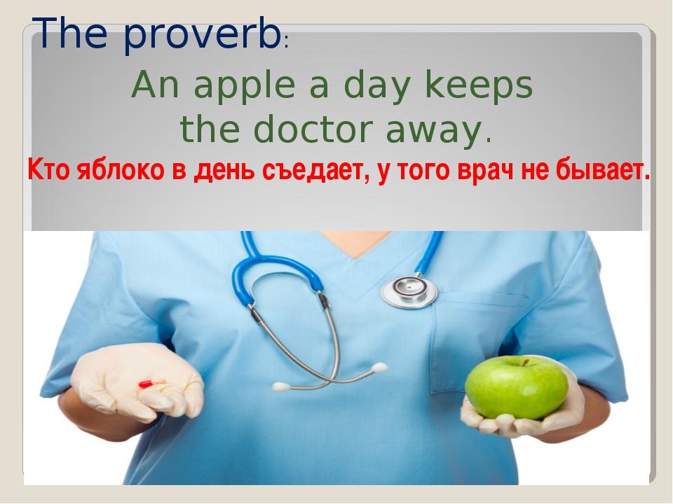 The proverb: An apple a day keeps the doctor away. Кто яблоко в день съедает...