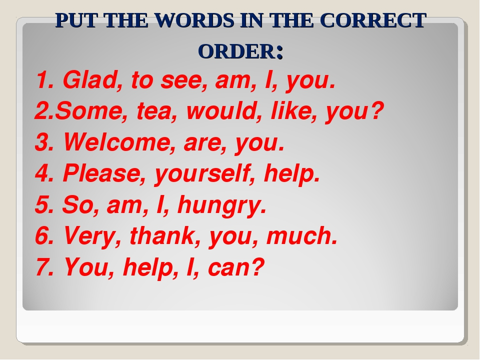 PUT THE WORDS IN THE CORRECT ORDER: 1. Glad, to see, am, I, you. 2.Some, tea,...