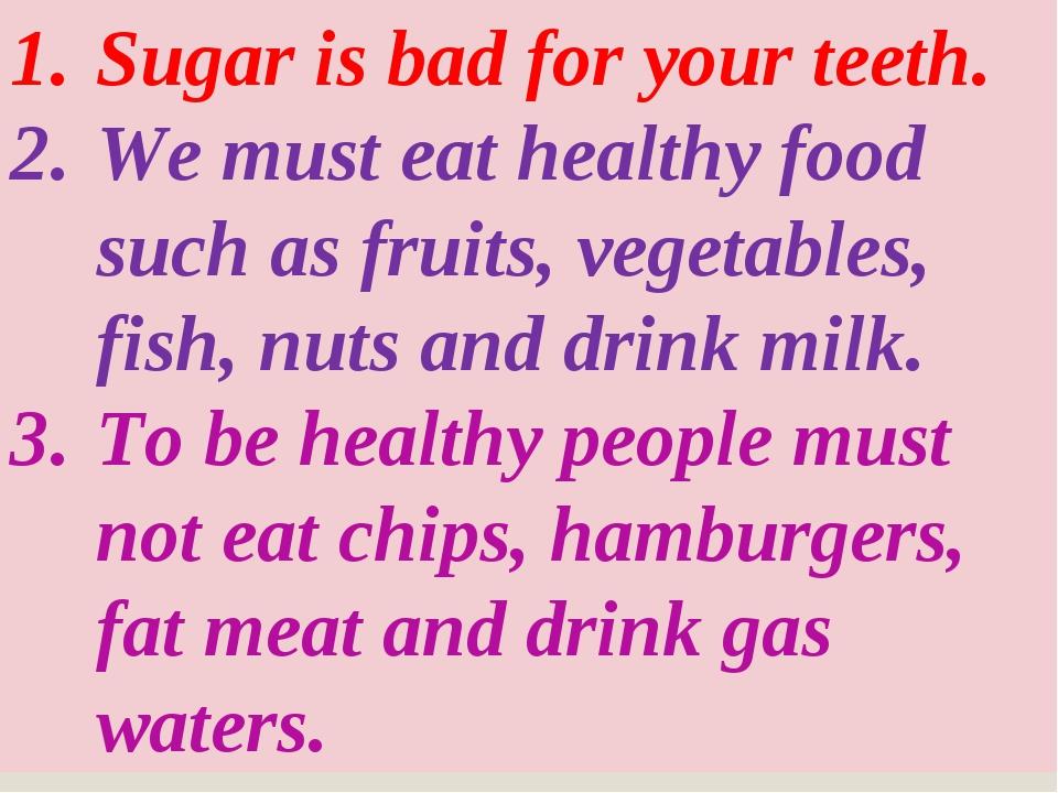 Sugar is bad for your teeth. We must eat healthy food such as fruits, vegetab...