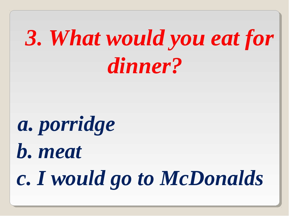 3. What would you eat for dinner? a. porridge b. meat c. I would go to McDon...