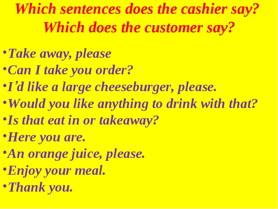 Which sentences does the cashier say? Which does the customer say? Take away,...