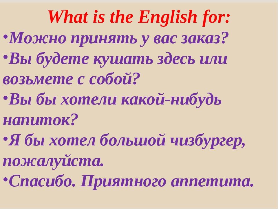 What is the English for: Можно принять у вас заказ? Вы будете кушать здесь ил...