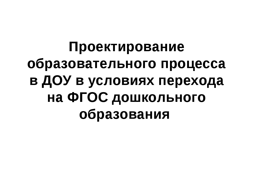 Проектирование образовательного процесса в ДОУ в условиях перехода на ФГОС до...