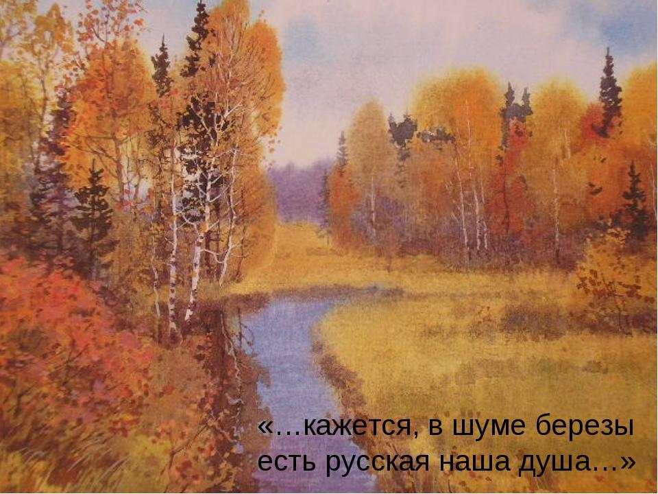 «…кажется, в шуме березы есть русская наша душа…»