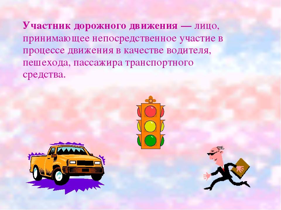 Участник дорожного движения — лицо, принимающее непосредственное участие в п...