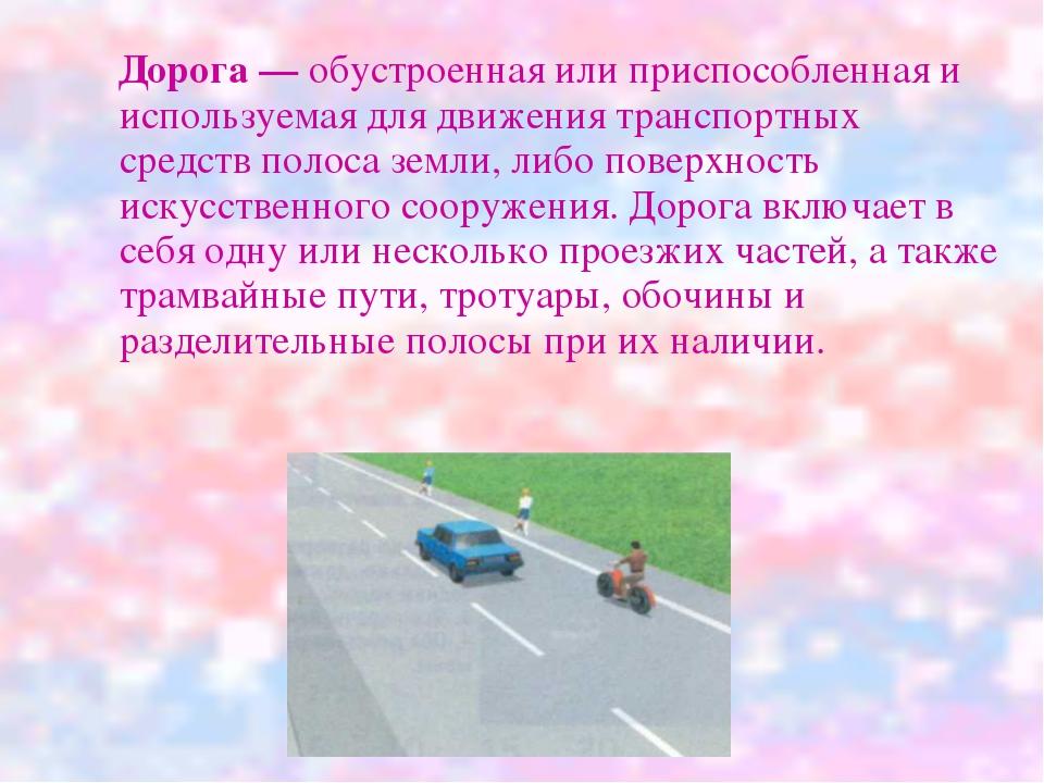 Дорога — обустроенная или приспособленная и используемая для движения трансп...