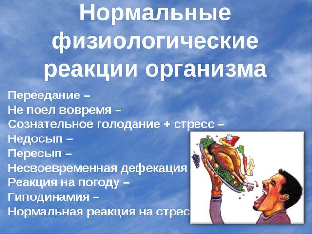Нормальные физиологические реакции организма Переедание – Не поел вовремя – С...