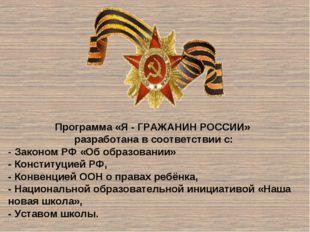 Программа «Я - ГРАЖАНИН РОССИИ» разработана в соответствии с: - Законом РФ «О