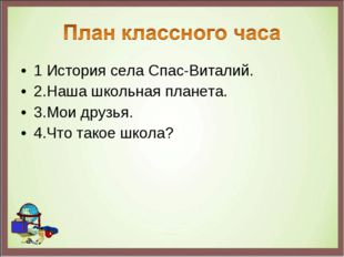 1 История села Спас-Виталий. 2.Наша школьная планета. 3.Мои друзья. 4.Что так
