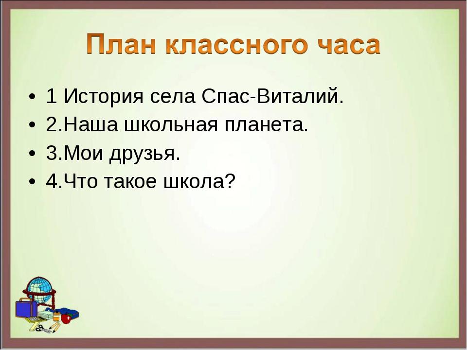 1 История села Спас-Виталий. 2.Наша школьная планета. 3.Мои друзья. 4.Что так...