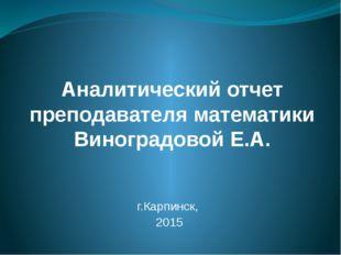 Аналитический отчет преподавателя математики Виноградовой Е.А. г.Карпинск, 2015