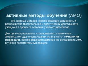 активные методы обучения(АМО) - это система методов, обеспечивающих активнос