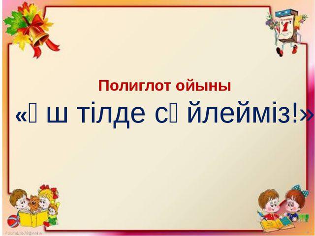 Полиглот ойыны «Үш тілде сөйлейміз!»