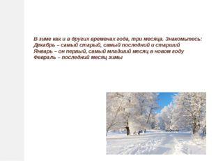 В зиме как и в других временах года, три месяца. Знакомьтесь: Декабрь – самы