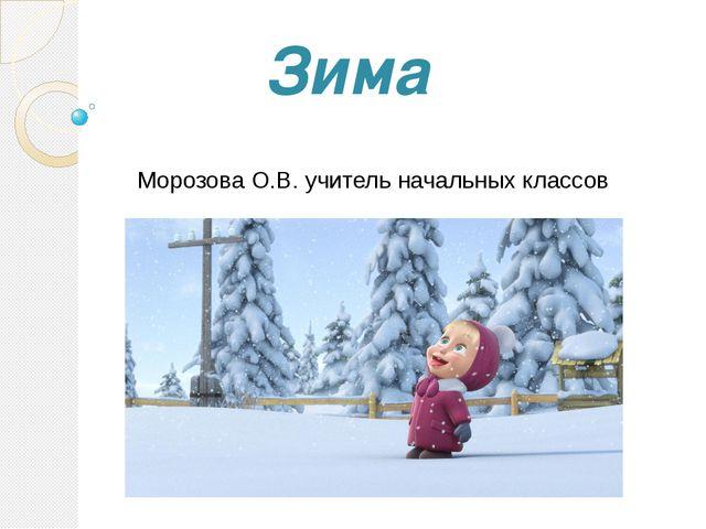 Морозова О.В. учитель начальных классов Зима