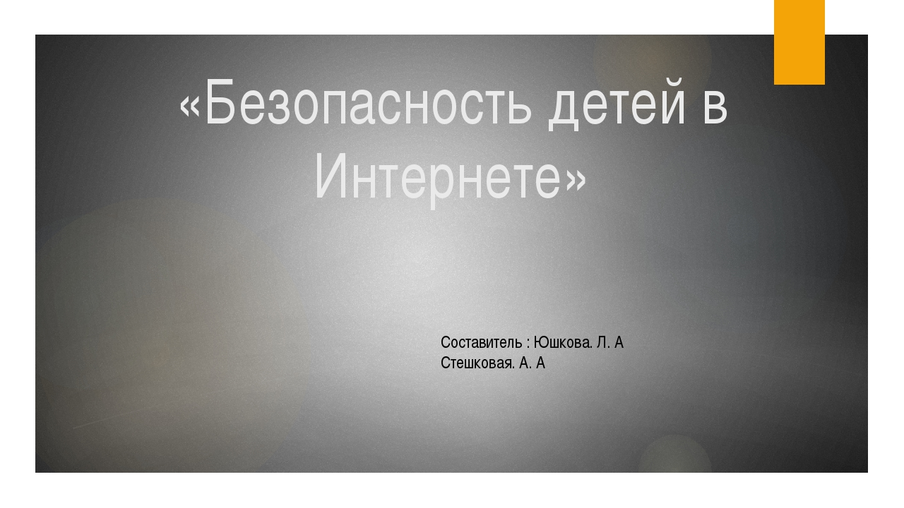 «Безопасность детей в Интернете» Составитель : Юшкова. Л. А Стешковая. А. А