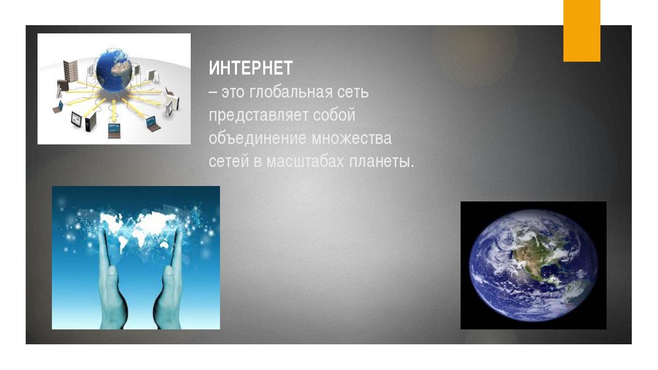 ИНТЕРНЕТ – это глобальная сеть представляет собой объединение множества сетей...