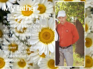 My father My dad was born on 17 th January. He loves sport and every day he