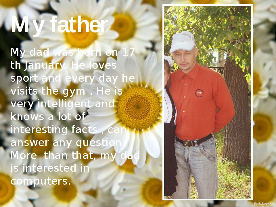 My father My dad was born on 17 th January. He loves sport and every day he...