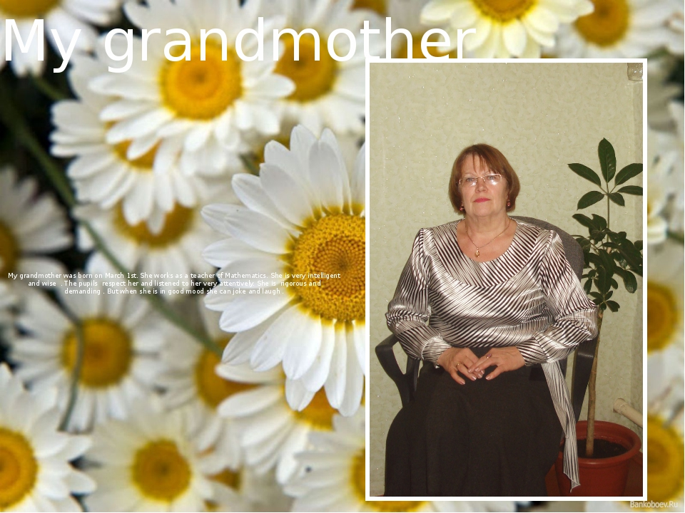 My grandmother was born on March 1st. She works as a teacher of Mathematics....