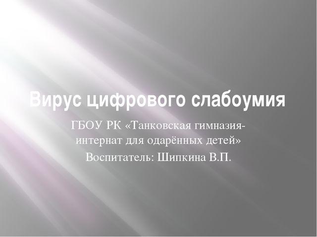 Вирус цифрового слабоумия ГБОУ РК «Танковская гимназия-интернат для одарённых...
