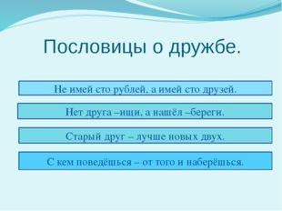 Пословицы о дружбе. Не имей сто рублей, а имей сто друзей. Нет друга –ищи, а