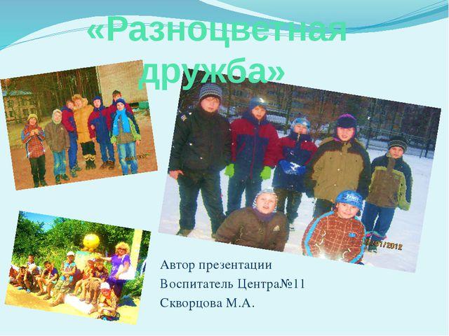 «Разноцветная дружба» Автор презентации Воспитатель Центра№11 Скворцова М.А.