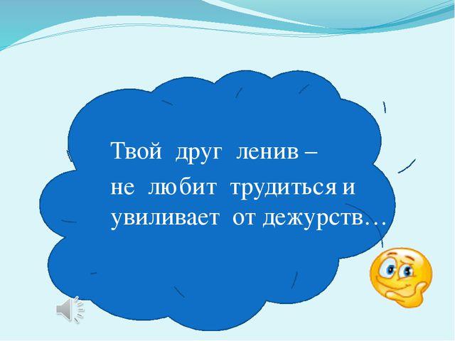 Твой друг ленив – не любит трудиться и увиливает от дежурств…