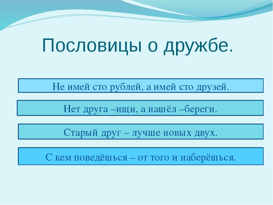 Пословицы о дружбе. Не имей сто рублей, а имей сто друзей. Нет друга –ищи, а...