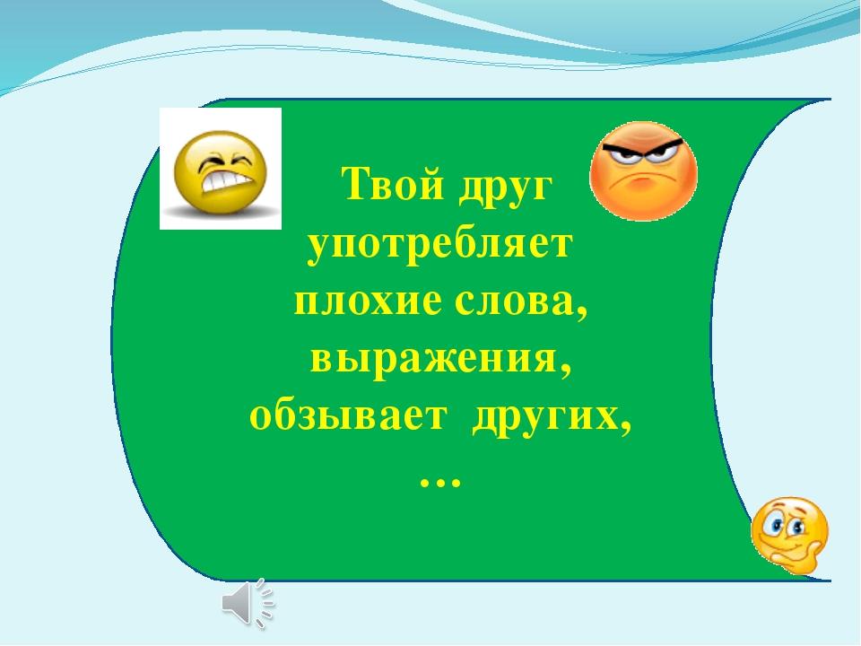 Твой друг употребляет плохие слова, выражения, обзывает других,…