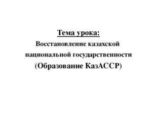 Тема урока: Восстановление казахской национальной государственности (Образов