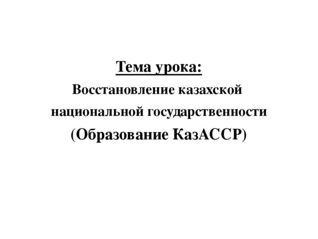 Тема урока: Восстановление казахской национальной государственности (Образов...