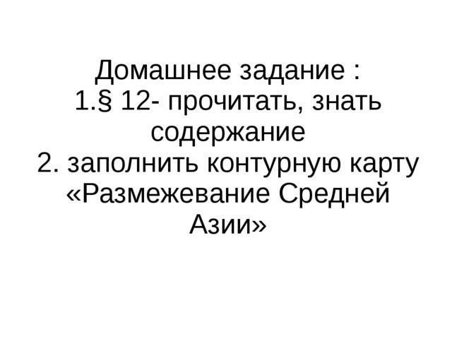 Домашнее задание : 1.§ 12- прочитать, знать содержание 2. заполнить контурную...