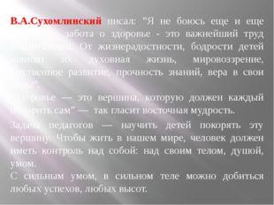 """В.А.Сухомлинский писал: """"Я не боюсь еще и еще повторить: забота о здоровье -"""