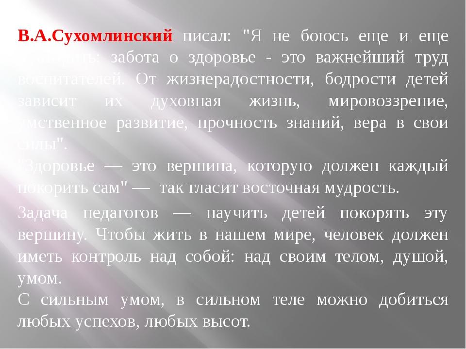 """В.А.Сухомлинский писал: """"Я не боюсь еще и еще повторить: забота о здоровье -..."""