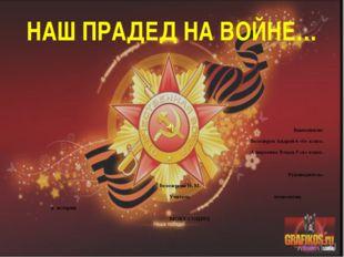 НАШ ПРАДЕД НА ВОЙНЕ… Выполнили: Белозеров Андрей 6 «б» класс. Алексеенко Влад