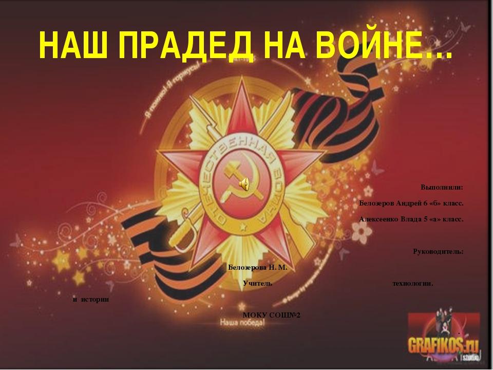 НАШ ПРАДЕД НА ВОЙНЕ… Выполнили: Белозеров Андрей 6 «б» класс. Алексеенко Влад...