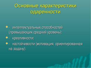 Основные характеристики одаренности · интеллектуальных способностей (превыш