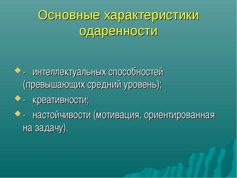 Основные характеристики одаренности · интеллектуальных способностей (превыш...