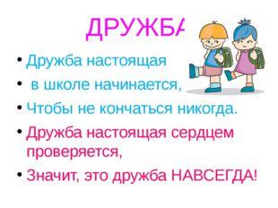 ДРУЖБА Дружба настоящая в школе начинается, Чтобы не кончаться никогда. Дружб