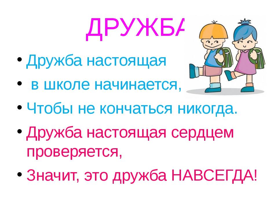ДРУЖБА Дружба настоящая в школе начинается, Чтобы не кончаться никогда. Дружб...