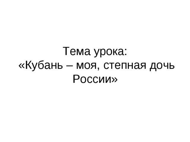 Тема урока: «Кубань – моя, степная дочь России»